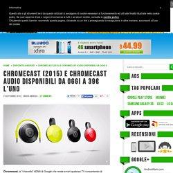 Chromecast (2015) e Chromecast Audio disponibili da oggi a 39€ l'uno