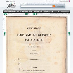 Chronique de Bertrand Du Guesclin. Tome 1 / par Cuvelier ; publiée pour la première fois par E. Charrière