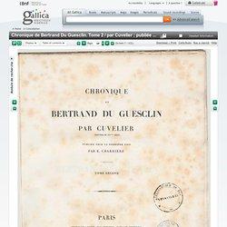 Chronique de Bertrand Du Guesclin. Tome 2 / par Cuvelier ; publiée pour la première fois par E. Charrière