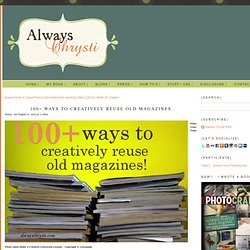 Always Chrysti - Always Chrysti - 100+ Ways to Creatively Reuse Old Magazines