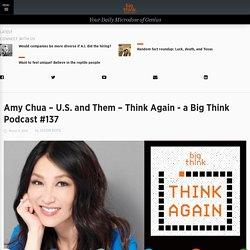Amy Chua – Think Again - a Big Think Podcast #137 – U.S. and Them