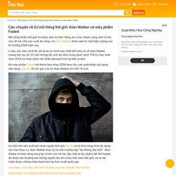 Câu chuyện về DJ nổi tiếng thế giới Alan Walker và siêu phẩm Faded