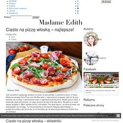 Ciasto na pizzę włoską - najlepsze! - Madame Edith
