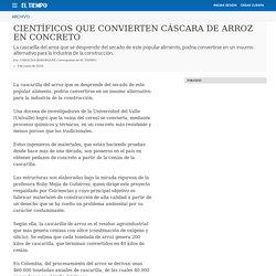 CIENTÍFICOS QUE CONVIERTEN CÁSCARA DE ARROZ EN CONCRETO - Archivo Digital de Noticias de Colombia y el Mundo desde 1.990 - eltiempo.com