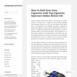 How to Roll Your Own Cigarette with Top Cigarette Injectors Online Below £30 – cheaptobaccorollcom