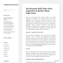 Six Reasons Roll Your Own Cigarette Is Better Than Vape Pens – cheaptobaccorollcom