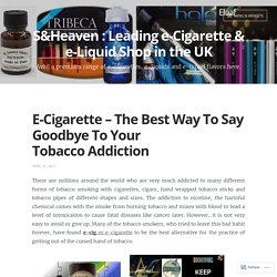 E-Cigarette – The Best Way To Say Goodbye To Your Tobacco Addiction – S&Heaven : Leading e-Cigarette & e-Liquid Shop in the UK