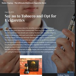 Say no to Tobacco and Opt for E cigarettes – Noble Vaping – The Ultimate Electronic Cigarette Store