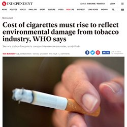 Cost of cigarettes must rise to reflect environmental damage from tobacco industry, WHO says