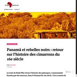 Panamá et rebelles noirs : retour sur l'histoire des cimarrons du 16e siècle – Critique Panafricaine