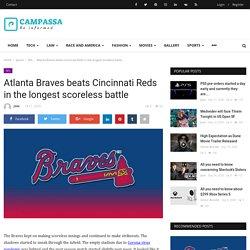 Atlanta Braves beats Cincinnati Reds in the longest scoreless battle - Campassa