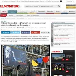 Olivier Cinqualbre : « L'humain est toujours présent dans les plans de Le Corbusier » - Culture