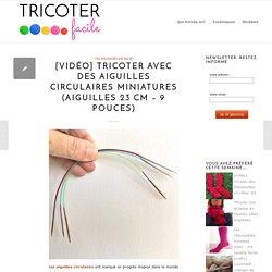 [vidéo] Tricoter avec des aiguilles circulaires miniatures (aiguilles 23 cm - 9 pouces)
