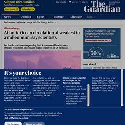 Atlantic Ocean circulation at weakest in a millennium, say scientists