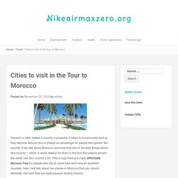 Cities to visit in the Tour to Morocco – Nikeairmaxzero.org