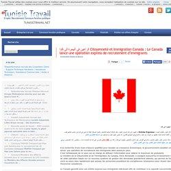 الراغبين في الهجرةالى كندا Citoyenneté et Immigration Canada : Le Canada lance une opération express de recrutement d'immigrants Tunisie Travail Recrutement Emploi Web 2.0, Concours Fonction Publique, RH, International jobs, Concours
