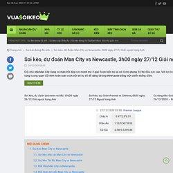 Soi kèo, dự đoán Man City vs Newcastle, 3h00 ngày 27/12 Giải ngoại hạng Anh
