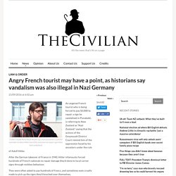 The Civilian – Angry French tourist may have a point, as historians say vandalism was also illegal in Nazi Germany
