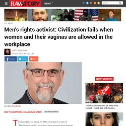 Men's rights activist: Civilization fails when women and their vaginas are allowed in the workplace