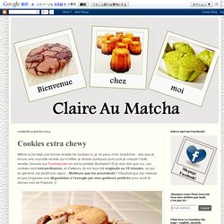Claire Au Matcha: Cookies extra chewy