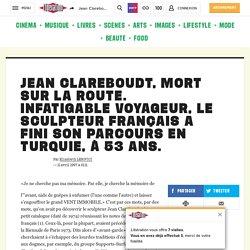 Jean Clareboudt, mort sur la route. Infatigable voyageur, le sculpteur français a fini son parcours en Turquie, à 53 ans.