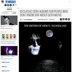 10 Classic Goth Albums for People Who Don't Know Shit About Goth Music