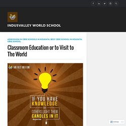 Classroom Education or to Visit to The World – Indusvalley world school