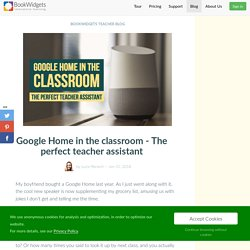 Google Home in the classroom - The perfect teacher assistant