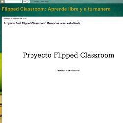 Flipped Classroom: Aprende libre y a tu manera: Proyecto final Flipped Classroom: Memorias de un estudiante. Por Rubén Aparicio Gómez.