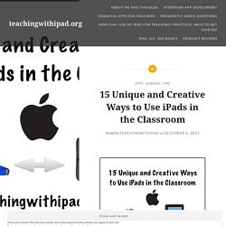 15 Unique and Creative Ways to Use iPads in the Classroom – teachingwithipad.org