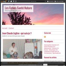 Jean Claude Léglise : qui suis-je ? - Les Fiches Santé Nature