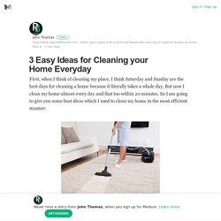 3 Easy Ideas for Cleaning your Home Everyday – John Thomas – Medium