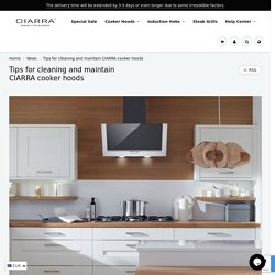 Tips for cleaning and maintain CIARRA cooker hoods