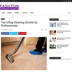 Top 5 Rug Cleaning Secrets by Professionals - Fashion Trend Alerts