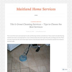 Tile & Grout Cleaning Services – Tips to Choose the Best Services – Maitland Home Services