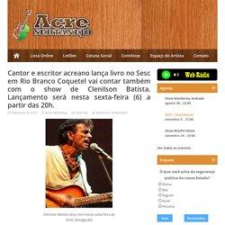 Cantor e escritor acreano lança livro no Sesc em Rio Branco Coquetel vai contar também com o show de Clenilson Batista. Lançamento será nesta sexta-feira (6) a partir das 20h.