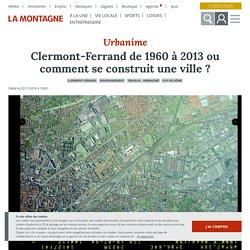 Clermont-Ferrand de 1960 à 2013 ou comment se construit une ville