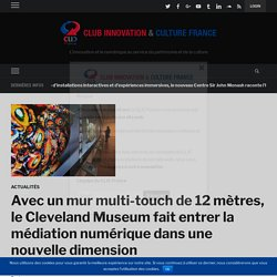 Avec un mur multi-touch de 12 mètres, le Cleveland Museum fait entrer la médiation numérique dans une nouvelle dimension – Club Innovation & Culture CLIC France