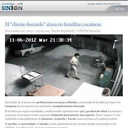 """El """"cliente desnudo"""" ataca en tienditas yucatecas"""