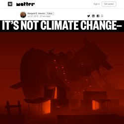 It's Not Climate Change — It's Everything Change — Matter