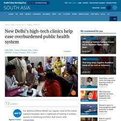 SCMP: New Delhi's high-tech clinics help ease overburdened public health system