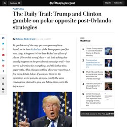 The Daily Trail: Trump and Clinton gamble on polar opposite post-Orlando strategies