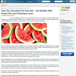 Turn The Clock Back On Your Life – Get Healthy With Proper Diet And Training in 2020 by John Paul