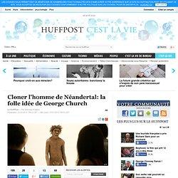Cloner l'homme de Néandertal: la folle idée de George Church
