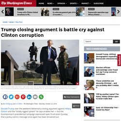 Donald Trump's closing argument is battle cry against Hillary Clinton's corruption