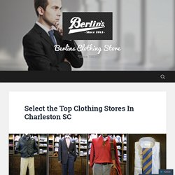 Select the Top Clothing Stores In Charleston SC – Berlins Clothing Store