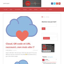Cloud, QR code et URL raccourci...non mais allo !?