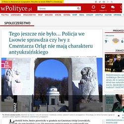 Tego jeszcze nie było... Policja we Lwowie sprawdza czy lwy z Cmentarza Orląt nie mają charakteru antyukraińskiego