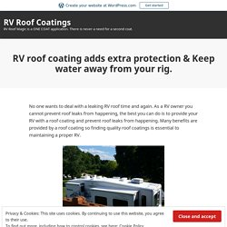 RV roof coating adds extra protection & Keep water away from your rig. – RV Roof Coatings