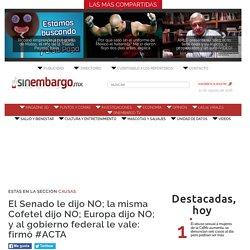 El Senado le dijo NO; la misma Cofetel dijo NO; Europa dijo NO; y al gobierno federal le vale: firmó #ACTA